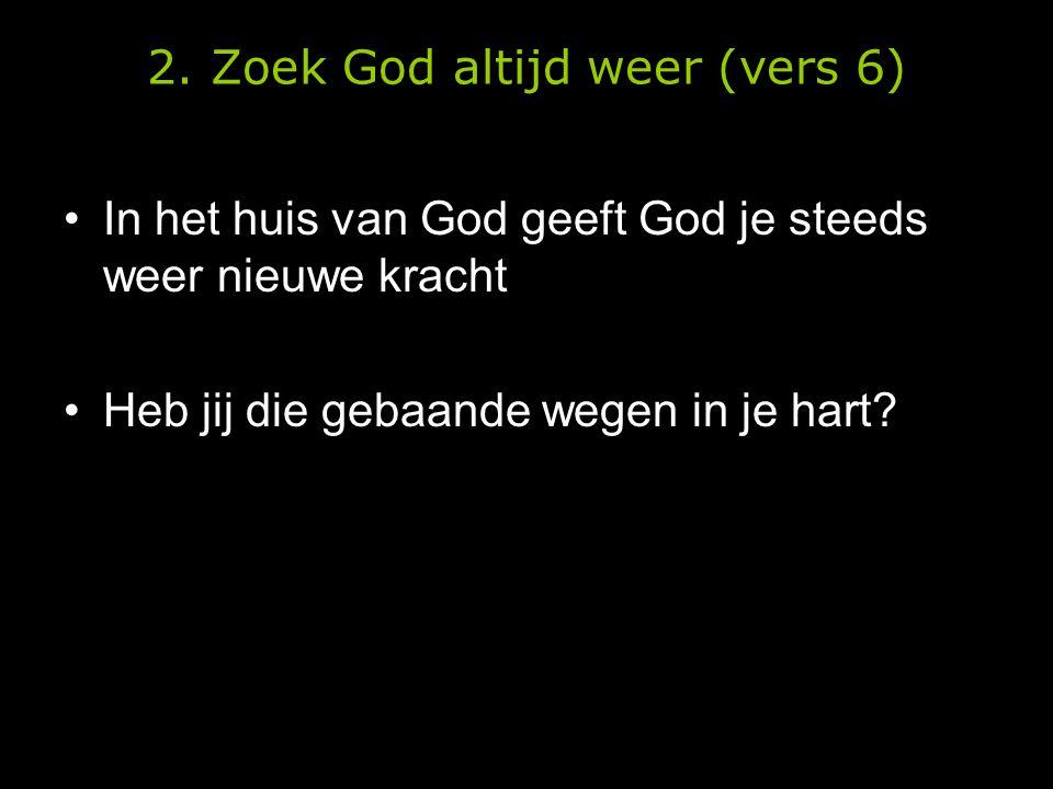 2. Zoek God altijd weer (vers 6) •In het huis van God geeft God je steeds weer nieuwe kracht •Heb jij die gebaande wegen in je hart?