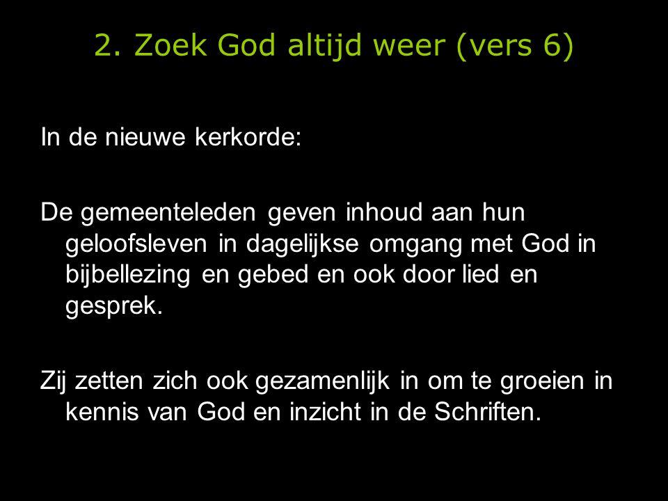 2. Zoek God altijd weer (vers 6) In de nieuwe kerkorde: De gemeenteleden geven inhoud aan hun geloofsleven in dagelijkse omgang met God in bijbellezin