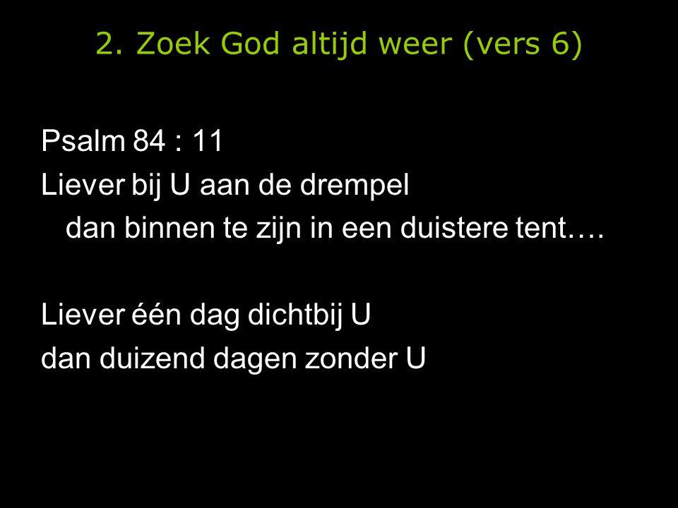 2. Zoek God altijd weer (vers 6) Psalm 84 : 11 Liever bij U aan de drempel dan binnen te zijn in een duistere tent…. Liever één dag dichtbij U dan dui