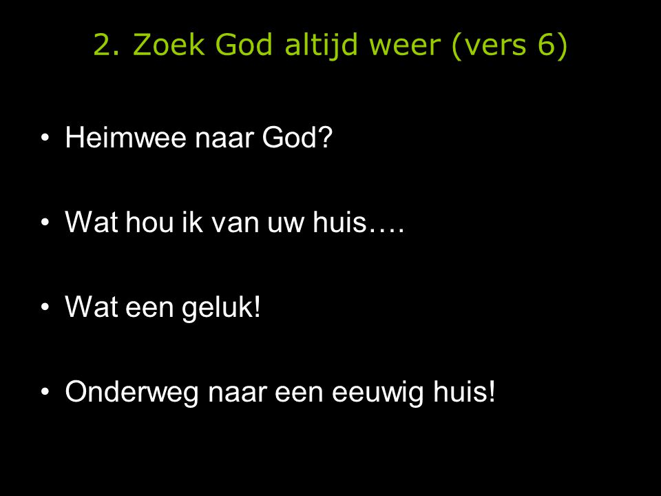 2. Zoek God altijd weer (vers 6) •Heimwee naar God? •Wat hou ik van uw huis…. •Wat een geluk! •Onderweg naar een eeuwig huis!