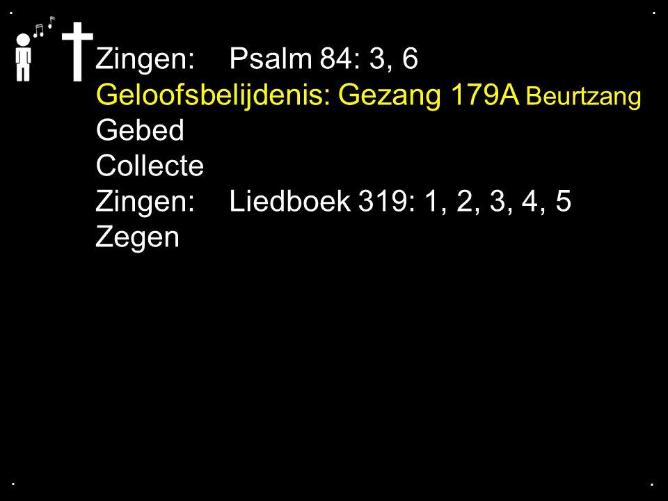 .... Zingen:Psalm 84: 3, 6 Geloofsbelijdenis: Gezang 179A Beurtzang Gebed Collecte Zingen: Liedboek 319: 1, 2, 3, 4, 5 Zegen