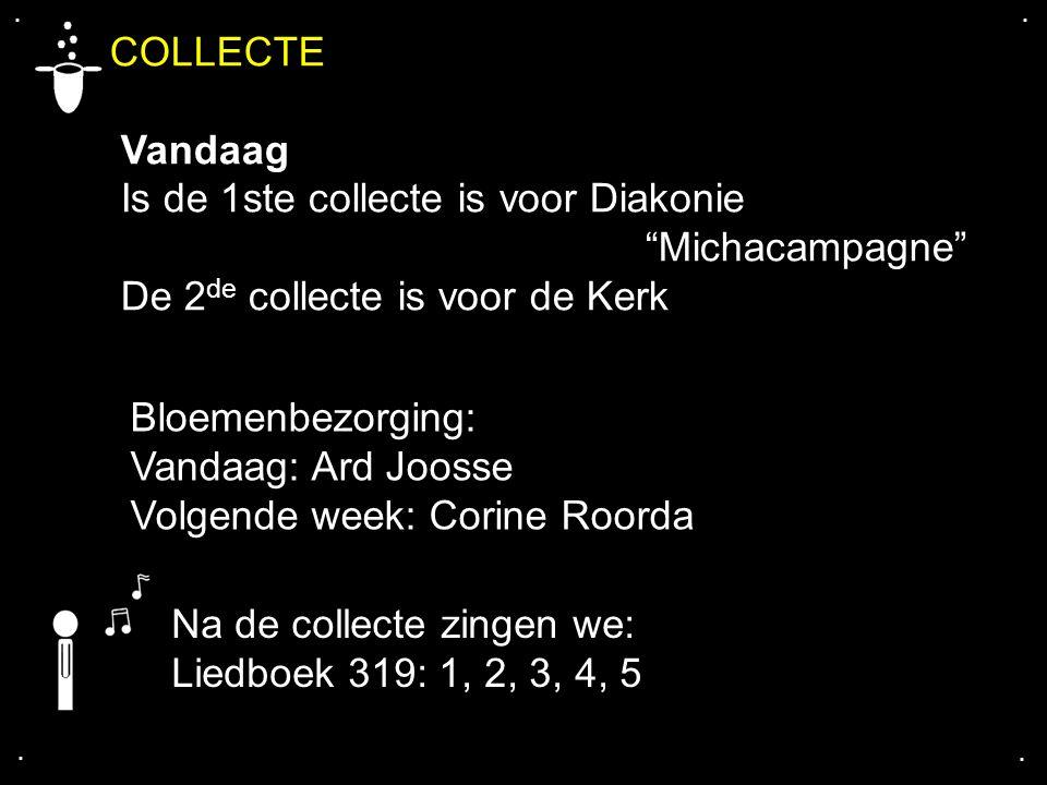 .... Na de collecte zingen we: Liedboek 319: 1, 2, 3, 4, 5 Bloemenbezorging: Vandaag: Ard Joosse Volgende week: Corine Roorda COLLECTE Vandaag Is de 1