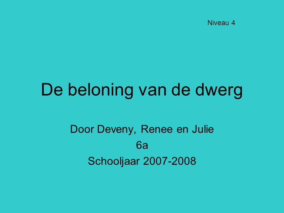 De beloning van de dwerg Door Deveny, Renee en Julie 6a Schooljaar 2007-2008 Niveau 4