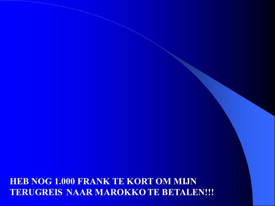HEB NOG 1.000 FRANK TE KORT OM MIJN TERUGREIS NAAR MAROKKO TE BETALEN!!!