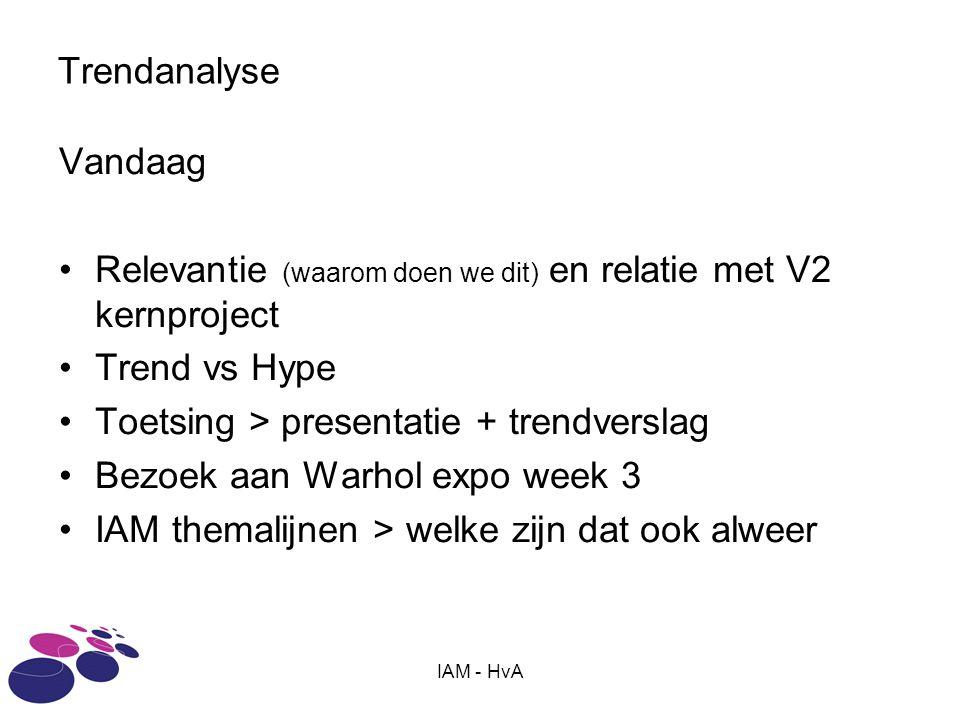 IAM - HvA Trendanalyse Vandaag •Relevantie (waarom doen we dit) en relatie met V2 kernproject •Trend vs Hype •Toetsing > presentatie + trendverslag •Bezoek aan Warhol expo week 3 •IAM themalijnen > welke zijn dat ook alweer