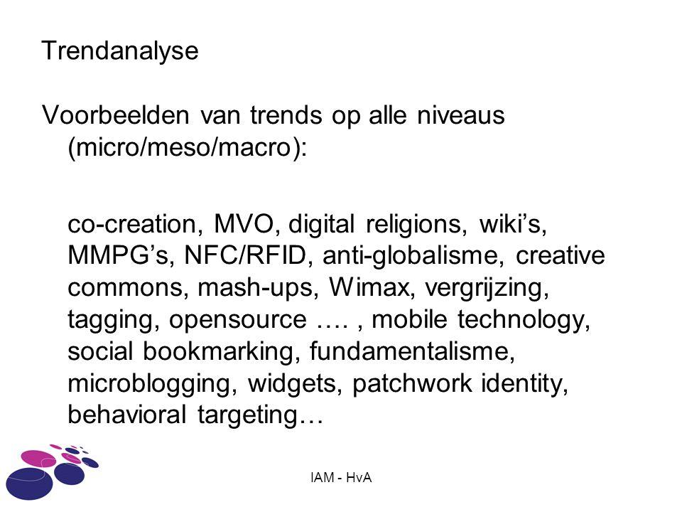 IAM - HvA Trendanalyse Voorbeelden van trends op alle niveaus (micro/meso/macro): co-creation, MVO, digital religions, wiki's, MMPG's, NFC/RFID, anti-globalisme, creative commons, mash-ups, Wimax, vergrijzing, tagging, opensource …., mobile technology, social bookmarking, fundamentalisme, microblogging, widgets, patchwork identity, behavioral targeting…