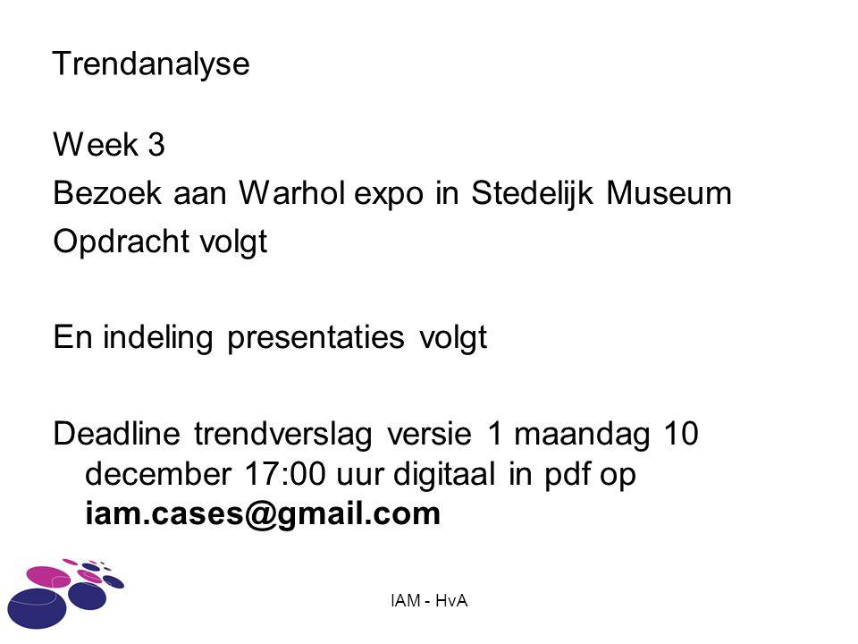 Trendanalyse Week 3 Bezoek aan Warhol expo in Stedelijk Museum Opdracht volgt En indeling presentaties volgt Deadline trendverslag versie 1 maandag 10 december 17:00 uur digitaal in pdf op iam.cases@gmail.com