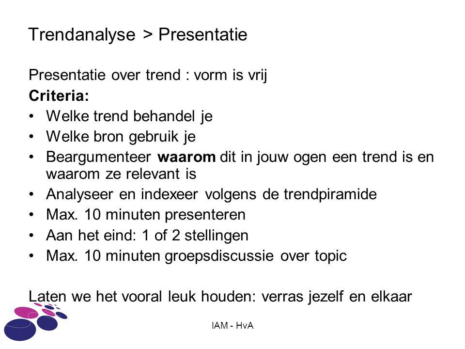 IAM - HvA Trendanalyse > Presentatie Presentatie over trend : vorm is vrij Criteria: •Welke trend behandel je •Welke bron gebruik je •Beargumenteer waarom dit in jouw ogen een trend is en waarom ze relevant is •Analyseer en indexeer volgens de trendpiramide •Max.