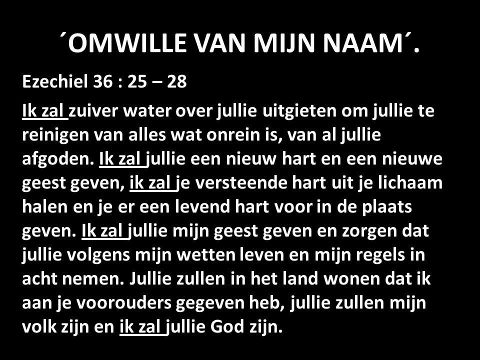 ´OMWILLE VAN MIJN NAAM´. Ezechiel 36 : 25 – 28 Ik zal zuiver water over jullie uitgieten om jullie te reinigen van alles wat onrein is, van al jullie