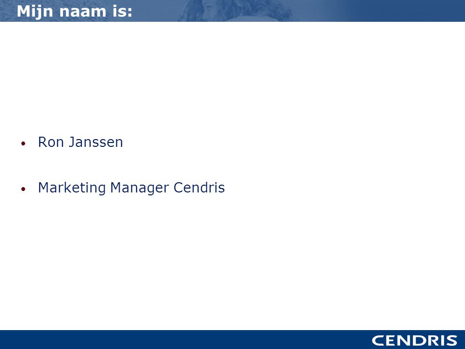 Mijn naam is: • Ron Janssen • Marketing Manager Cendris