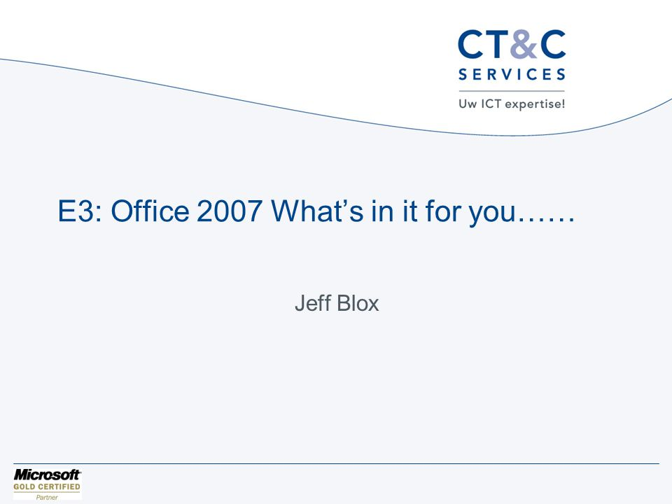 E3: Office 2007 What's in it for you…… Jeff Blox