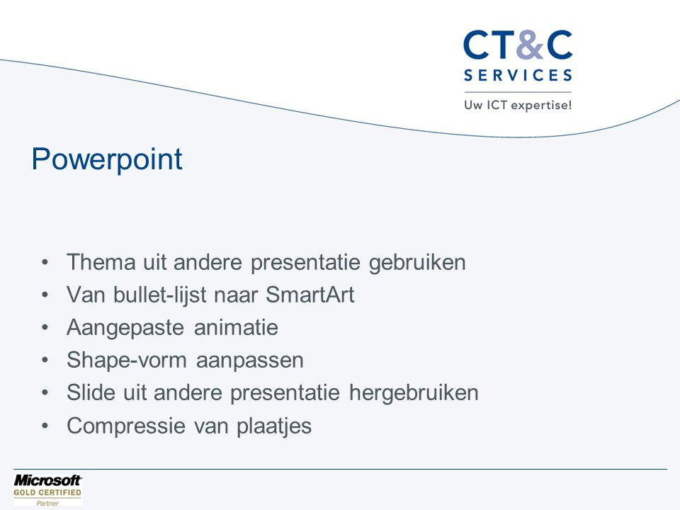Powerpoint •Thema uit andere presentatie gebruiken •Van bullet-lijst naar SmartArt •Aangepaste animatie •Shape-vorm aanpassen •Slide uit andere presentatie hergebruiken •Compressie van plaatjes