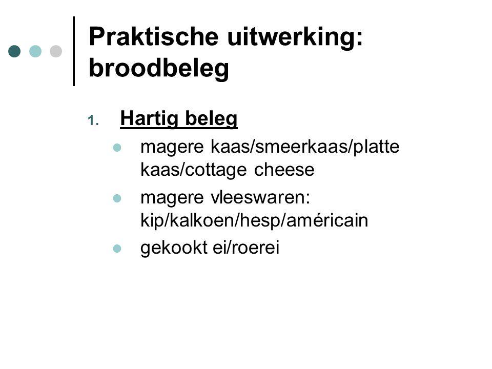 Praktische uitwerking: broodbeleg 1. Hartig beleg  magere kaas/smeerkaas/platte kaas/cottage cheese  magere vleeswaren: kip/kalkoen/hesp/américain 