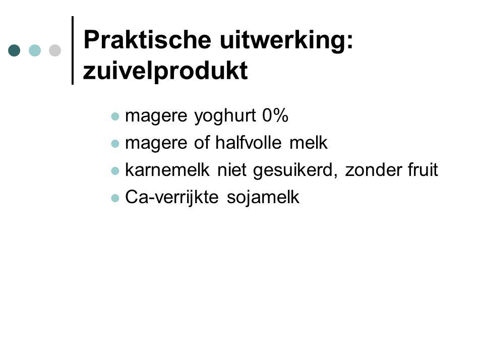 Praktische uitwerking: zuivelprodukt  magere yoghurt 0%  magere of halfvolle melk  karnemelk niet gesuikerd, zonder fruit  Ca-verrijkte sojamelk