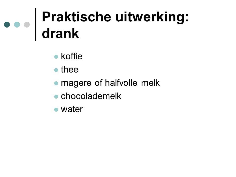 Praktische uitwerking: drank  koffie  thee  magere of halfvolle melk  chocolademelk  water
