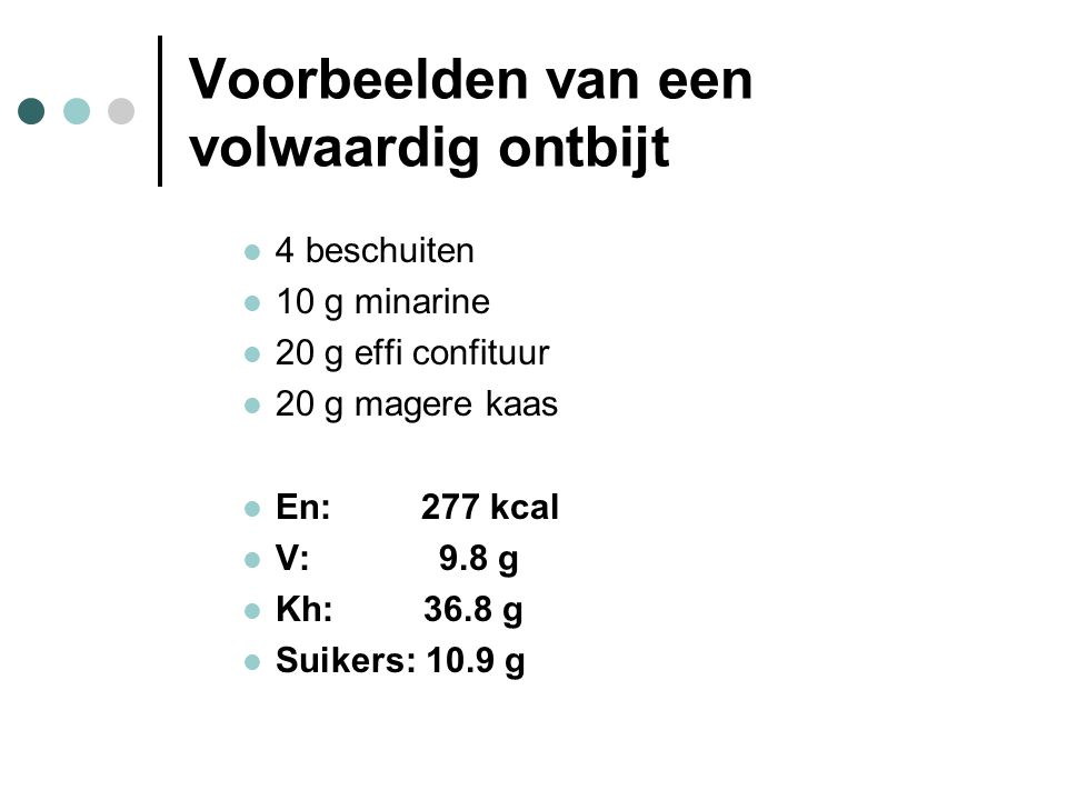 Voorbeelden van een volwaardig ontbijt  4 beschuiten  10 g minarine  20 g effi confituur  20 g magere kaas  En: 277 kcal  V: 9.8 g  Kh: 36.8 g
