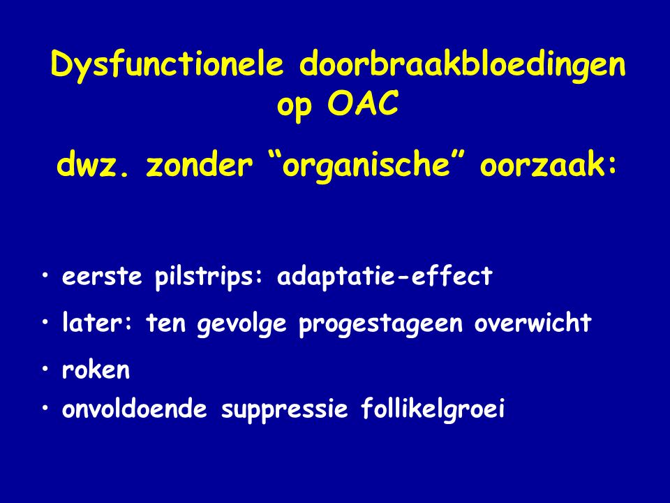 "Dysfunctionele doorbraakbloedingen op OAC dwz. zonder ""organische"" oorzaak: • eerste pilstrips: adaptatie-effect • later: ten gevolge progestageen ove"
