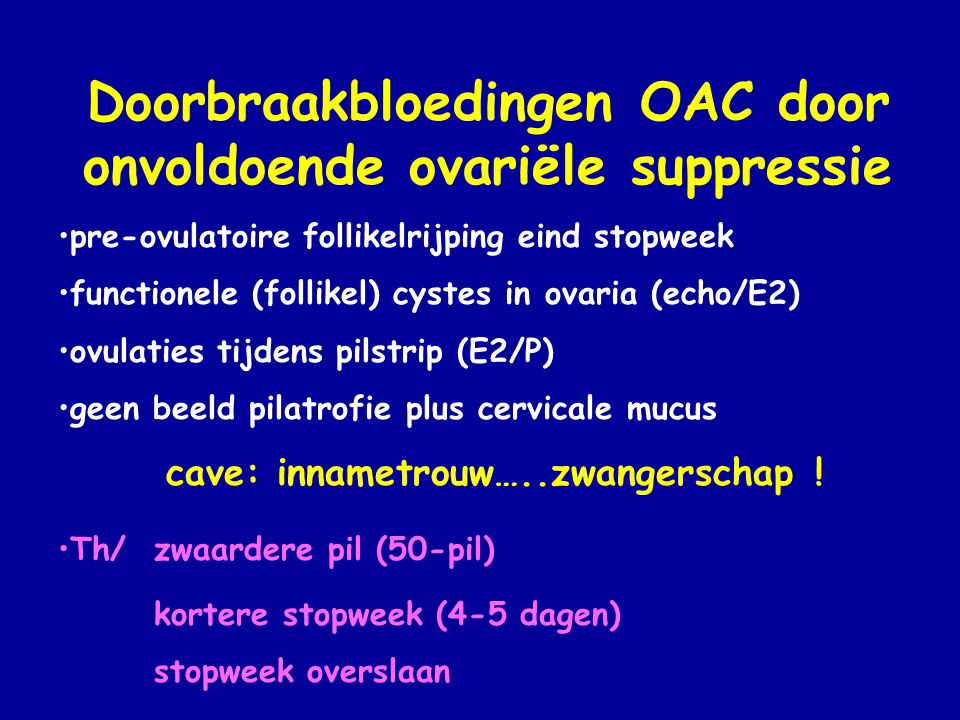 Doorbraakbloedingen OAC door onvoldoende ovariële suppressie •pre-ovulatoire follikelrijping eind stopweek •functionele (follikel) cystes in ovaria (e