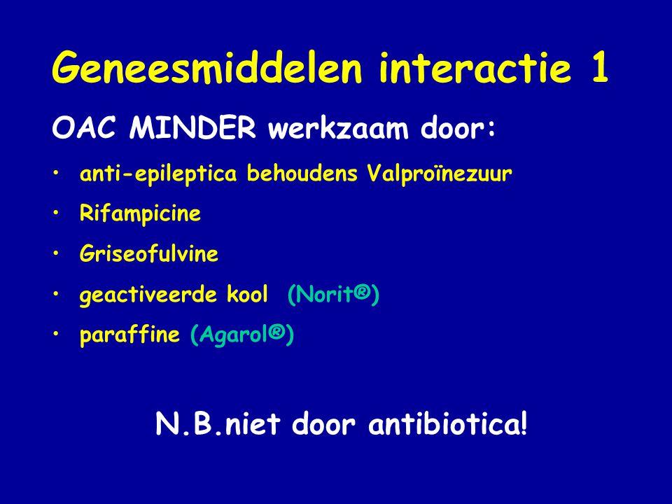 Geneesmiddelen interactie 1 OAC MINDER werkzaam door: • anti-epileptica behoudens Valproïnezuur • Rifampicine • Griseofulvine • geactiveerde kool (Norit®) • paraffine (Agarol®) N.B.niet door antibiotica!