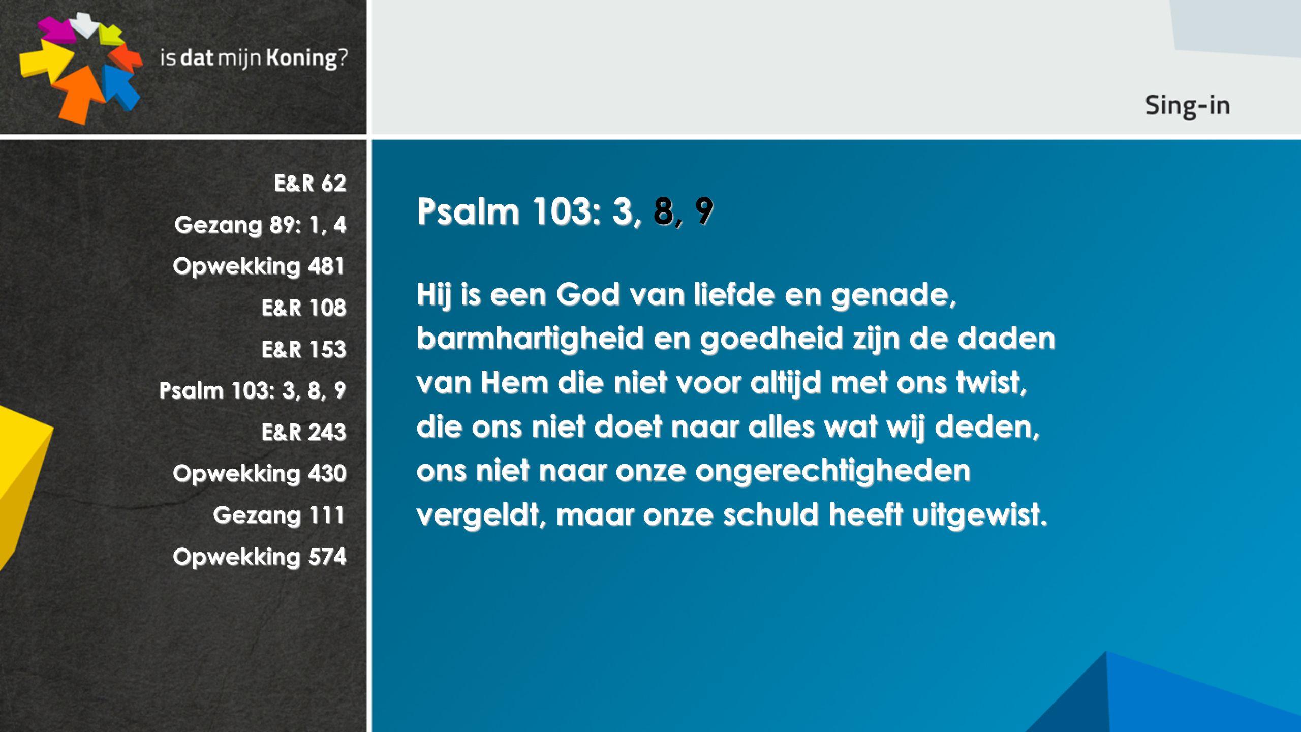 E&R 62 Gezang 89: 1, 4 Opwekking 481 E&R 108 E&R 153 Psalm 103: 3, 8, 9 E&R 243 Opwekking 430 Gezang 111 Opwekking 574 Psalm 103: 3, 8, 9 Hij is een God van liefde en genade, barmhartigheid en goedheid zijn de daden van Hem die niet voor altijd met ons twist, die ons niet doet naar alles wat wij deden, ons niet naar onze ongerechtigheden vergeldt, maar onze schuld heeft uitgewist.
