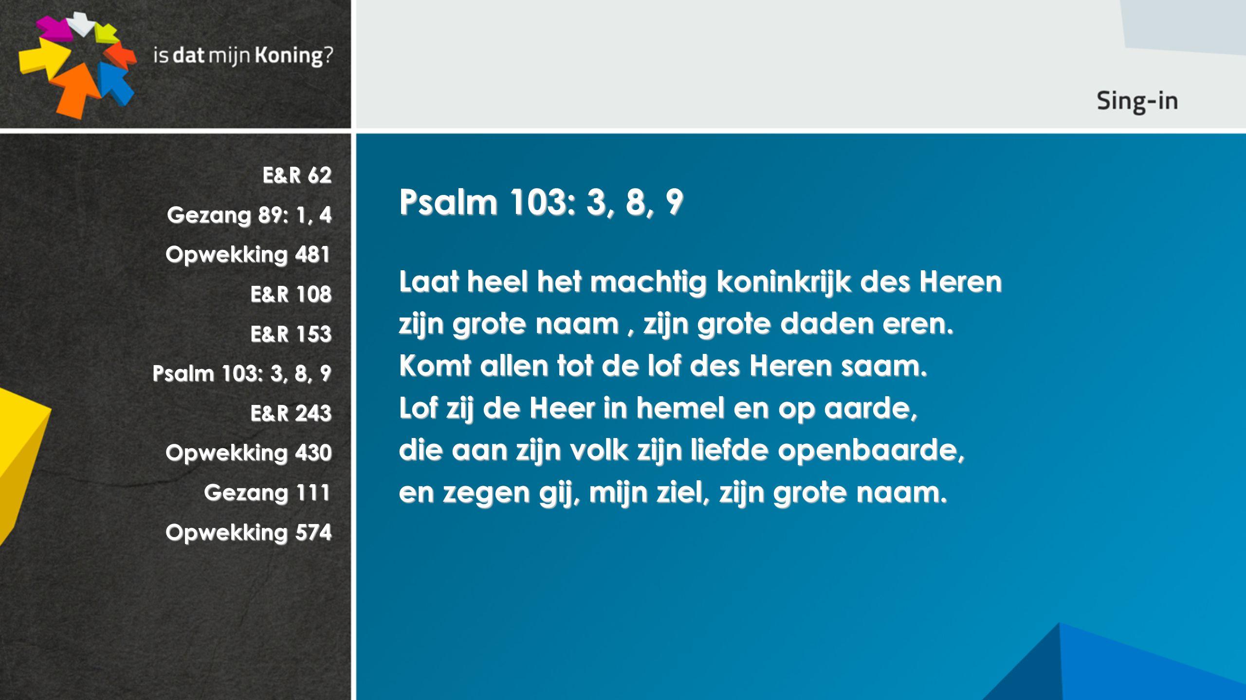 E&R 62 Gezang 89: 1, 4 Opwekking 481 E&R 108 E&R 153 Psalm 103: 3, 8, 9 E&R 243 Opwekking 430 Gezang 111 Opwekking 574 Psalm 103: 3, 8, 9 Laat heel het machtig koninkrijk des Heren zijn grote naam, zijn grote daden eren.