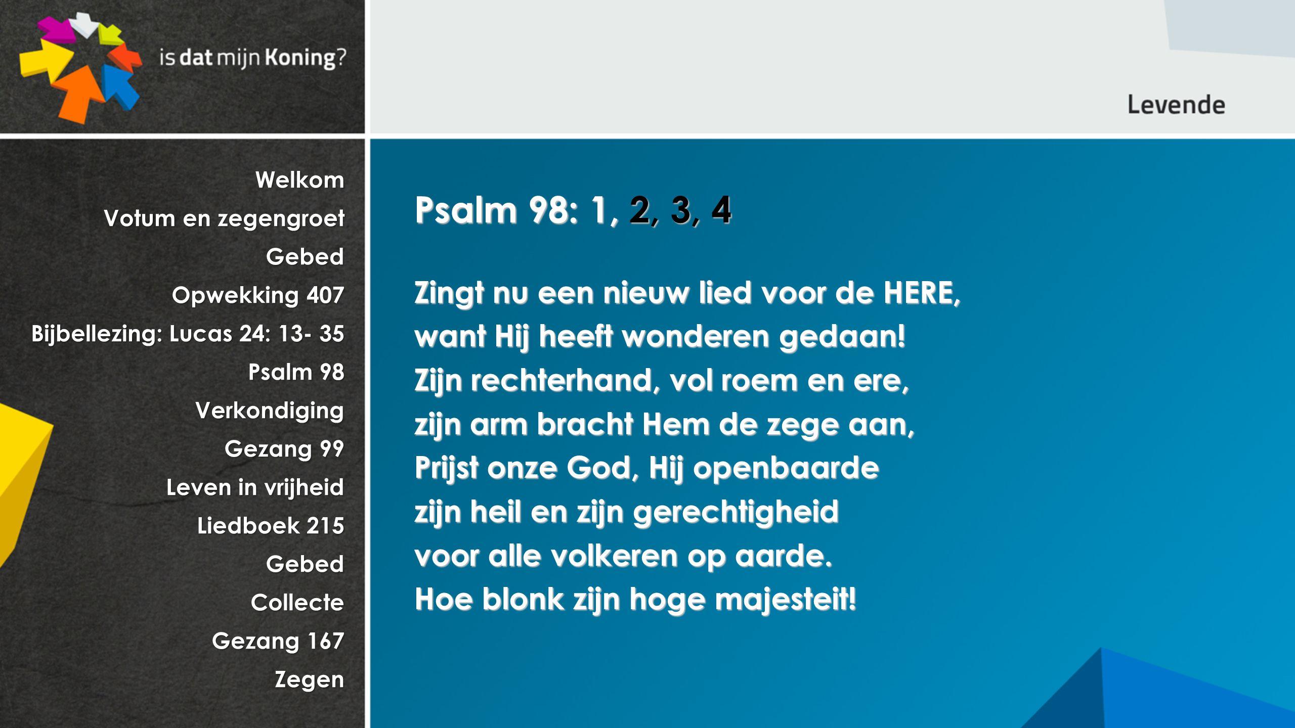 Welkom Votum en zegengroet Gebed Opwekking 407 Bijbellezing: Lucas 24: 13- 35 Psalm 98 Verkondiging Gezang 99 Leven in vrijheid Liedboek 215 GebedCollecte Gezang 167 Zegen Psalm 98: 1, 2, 3, 4 Zingt nu een nieuw lied voor de HERE, want Hij heeft wonderen gedaan.