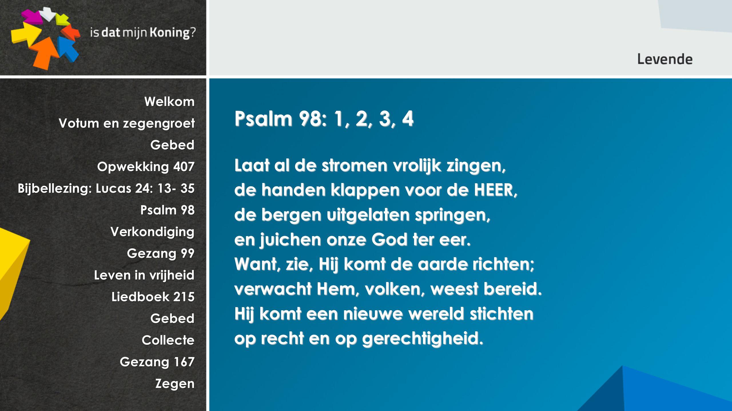 Welkom Votum en zegengroet Gebed Opwekking 407 Bijbellezing: Lucas 24: 13- 35 Psalm 98 Verkondiging Gezang 99 Leven in vrijheid Liedboek 215 GebedCollecte Gezang 167 Zegen Psalm 98: 1, 2, 3, 4 Laat al de stromen vrolijk zingen, de handen klappen voor de HEER, de bergen uitgelaten springen, en juichen onze God ter eer.