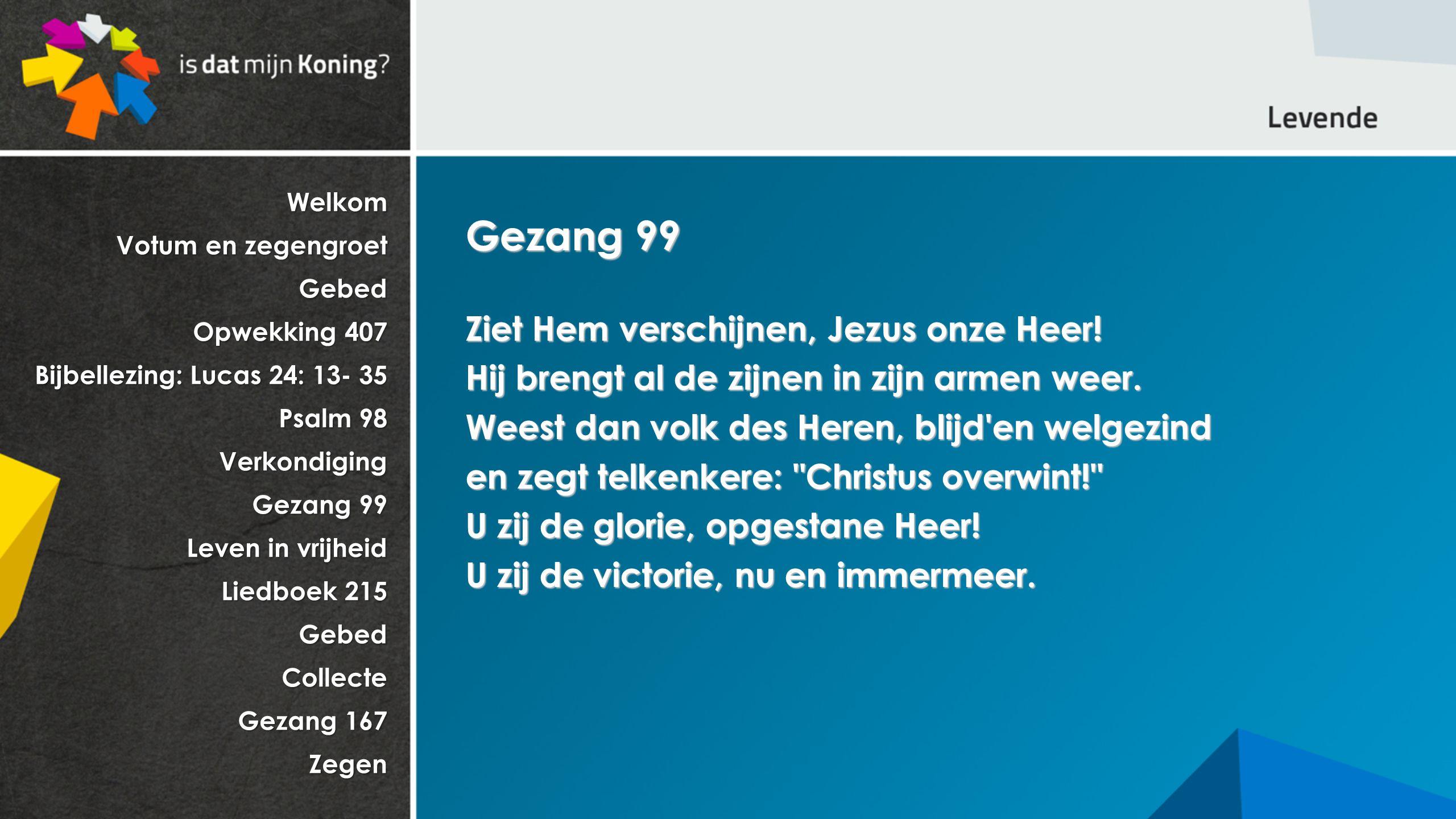 Welkom Votum en zegengroet Gebed Opwekking 407 Bijbellezing: Lucas 24: 13- 35 Psalm 98 Verkondiging Gezang 99 Leven in vrijheid Liedboek 215 GebedColl