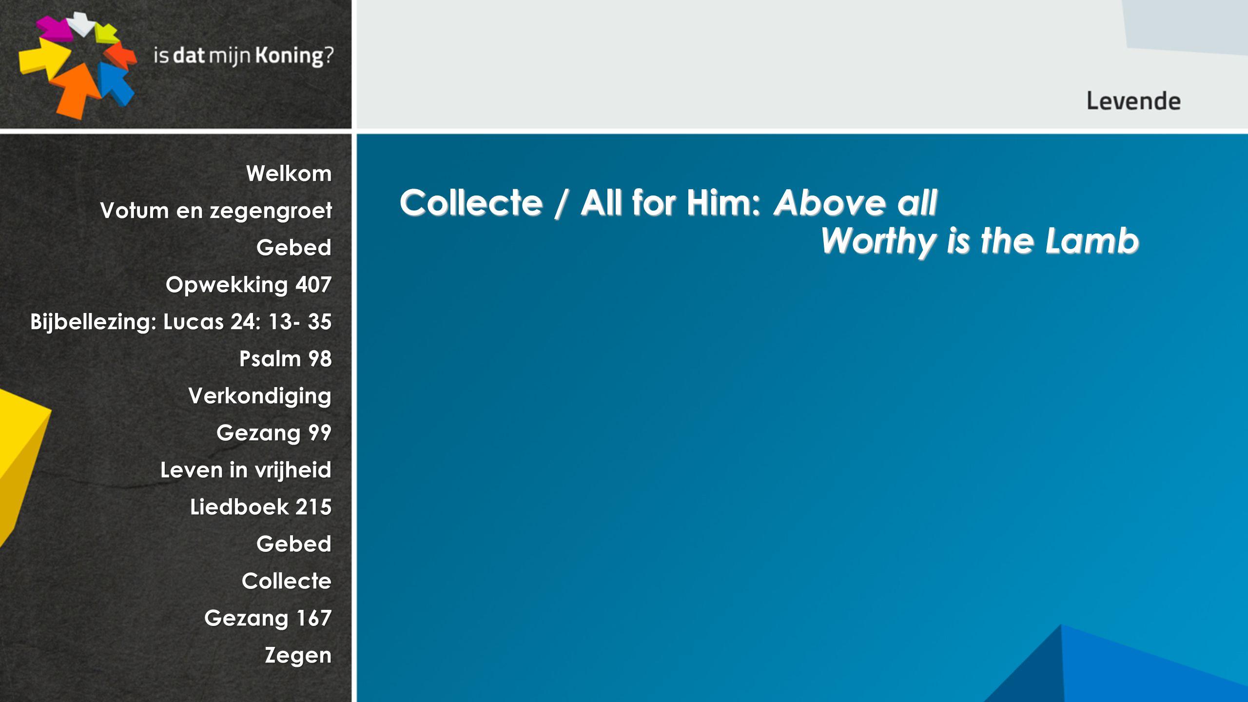 Welkom Votum en zegengroet Gebed Opwekking 407 Bijbellezing: Lucas 24: 13- 35 Psalm 98 Verkondiging Gezang 99 Leven in vrijheid Liedboek 215 GebedCollecte Gezang 167 Zegen Collecte / All for Him: Above all Worthy is the Lamb