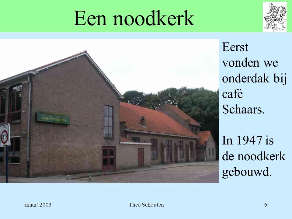 maart 2003Theo Schouten6 Een noodkerk Eerst vonden we onderdak bij café Schaars. In 1947 is de noodkerk gebouwd.