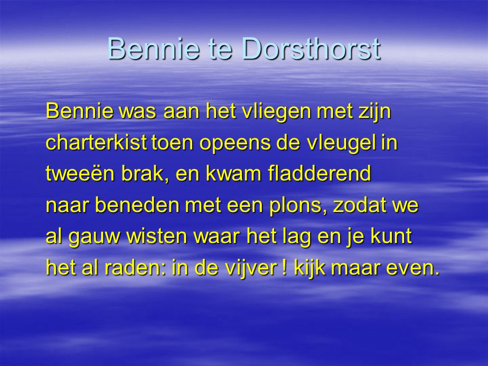 Bennie te Dorsthorst Bennie was aan het vliegen met zijn charterkist toen opeens de vleugel in tweeën brak, en kwam fladderend naar beneden met een plons, zodat we al gauw wisten waar het lag en je kunt het al raden: in de vijver .