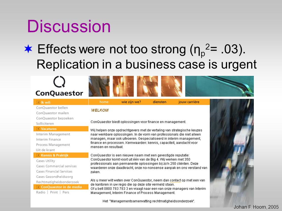  Effects were not too strong (η p 2 =.03). Replication in a business case is urgent Johan F. Hoorn, 2005 Discussion