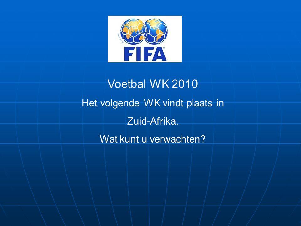 Voetbal WK 2010 Het volgende WK vindt plaats in Zuid-Afrika. Wat kunt u verwachten