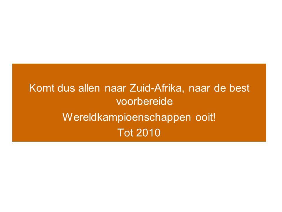 Komt dus allen naar Zuid-Afrika, naar de best voorbereide Wereldkampioenschappen ooit! Tot 2010