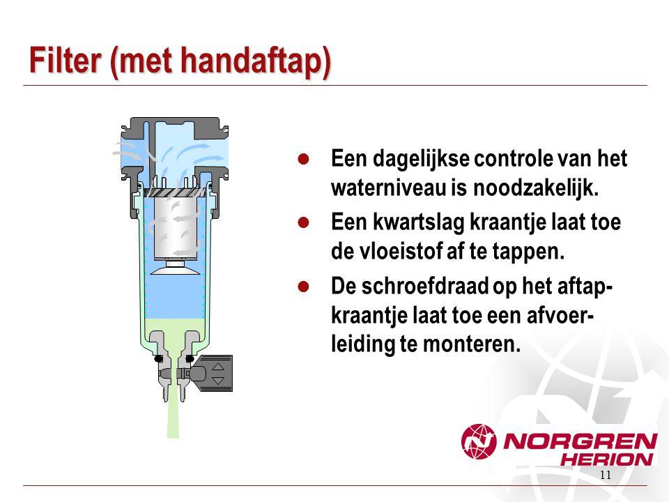 11 Filter (met handaftap)  Een dagelijkse controle van het waterniveau is noodzakelijk.  Een kwartslag kraantje laat toe de vloeistof af te tappen.