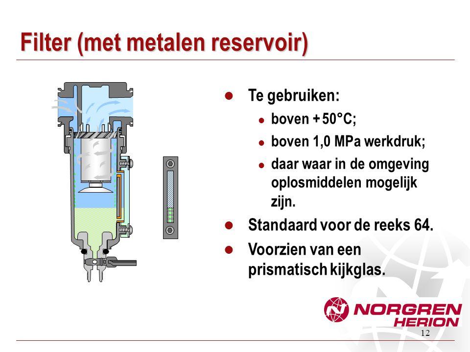 12 Filter (met metalen reservoir)  Te gebruiken:  boven + 50°C;  boven 1,0 MPa werkdruk;  daar waar in de omgeving oplosmiddelen mogelijk zijn. 