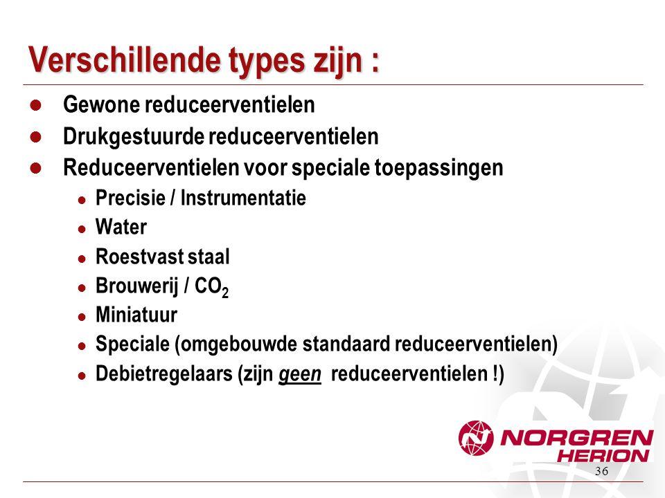 36 Verschillende types zijn :  Gewone reduceerventielen  Drukgestuurde reduceerventielen  Reduceerventielen voor speciale toepassingen  Precisie /