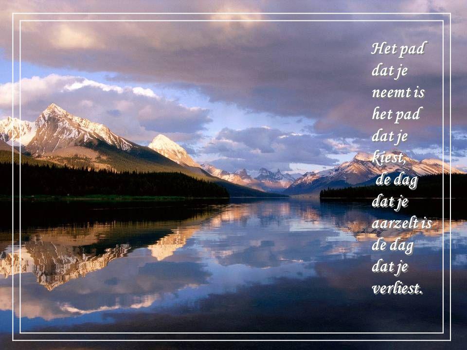 Het pad dat je neemt is het pad dat je kiest, de dag dat je aarzelt is de dag dat je verliest.