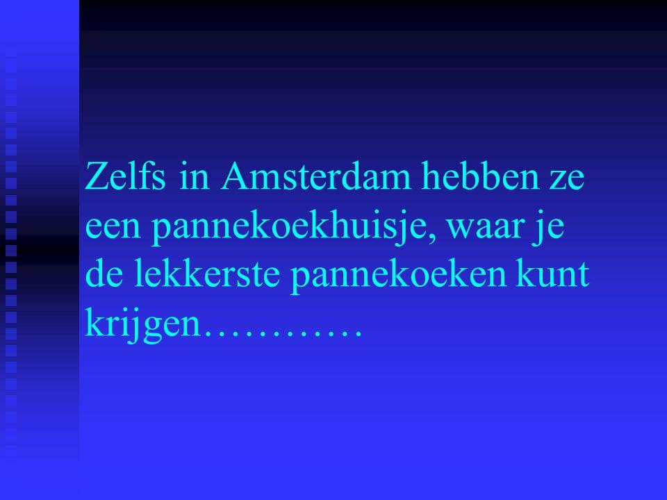 Zelfs in Amsterdam hebben ze een pannekoekhuisje, waar je de lekkerste pannekoeken kunt krijgen…………