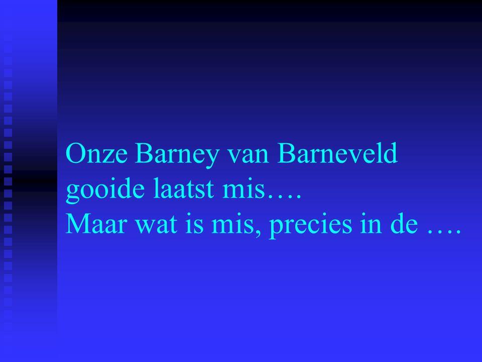 Onze Barney van Barneveld gooide laatst mis…. Maar wat is mis, precies in de ….