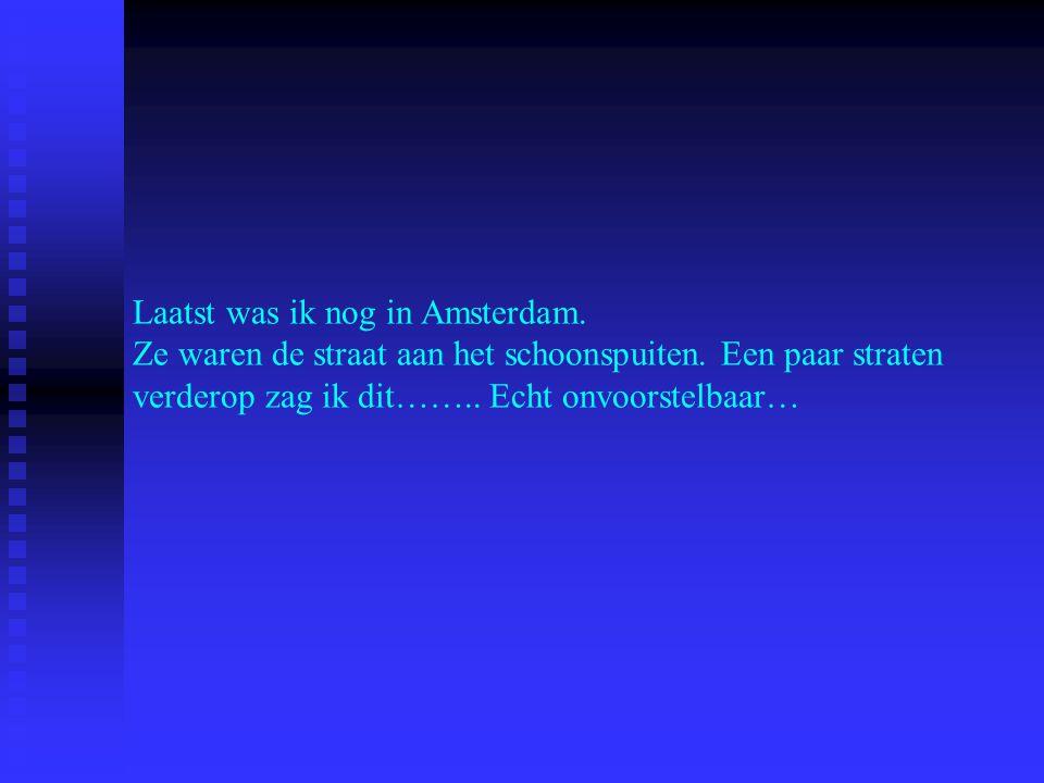 Laatst was ik nog in Amsterdam. Ze waren de straat aan het schoonspuiten.