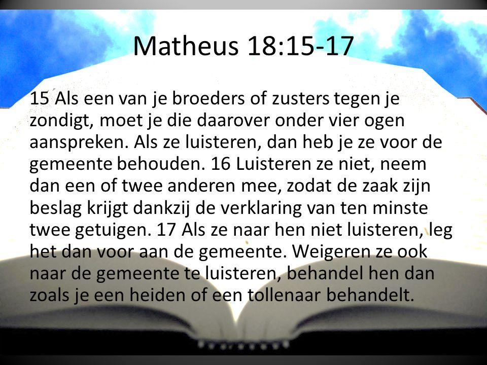 Matheus 18:15-17 15 Als een van je broeders of zusters tegen je zondigt, moet je die daarover onder vier ogen aanspreken.