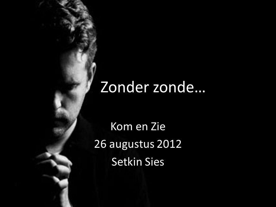 Zonder zonde… Kom en Zie 26 augustus 2012 Setkin Sies