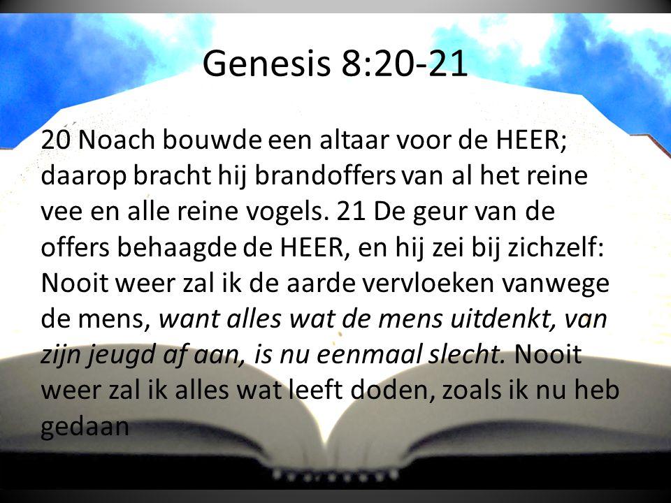 Genesis 8:20-21 20 Noach bouwde een altaar voor de HEER; daarop bracht hij brandoffers van al het reine vee en alle reine vogels.