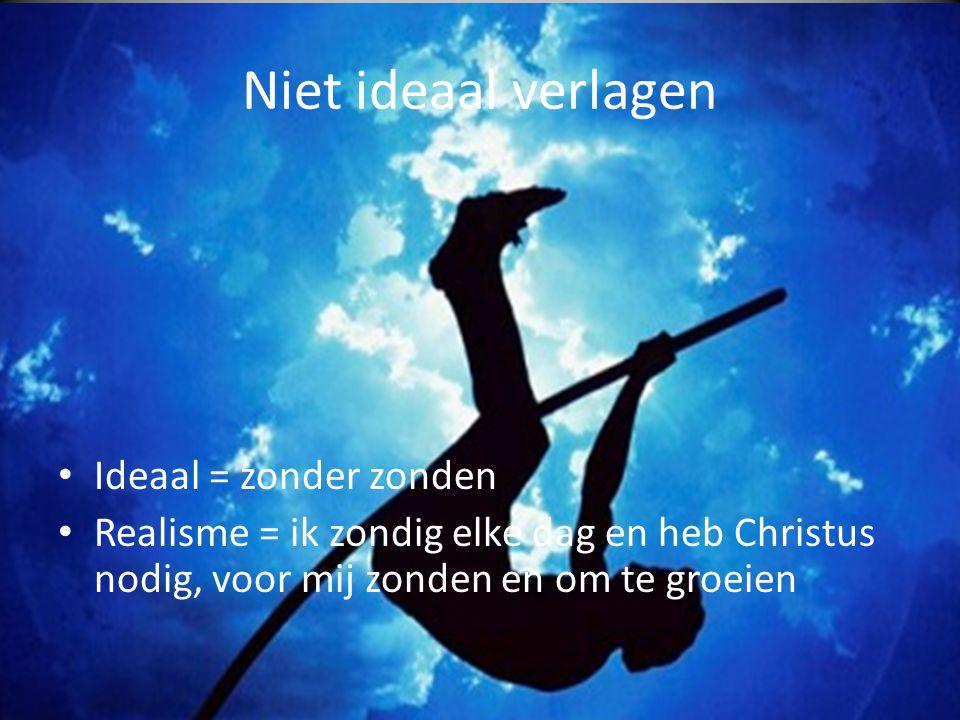 Niet ideaal verlagen • Ideaal = zonder zonden • Realisme = ik zondig elke dag en heb Christus nodig, voor mij zonden en om te groeien