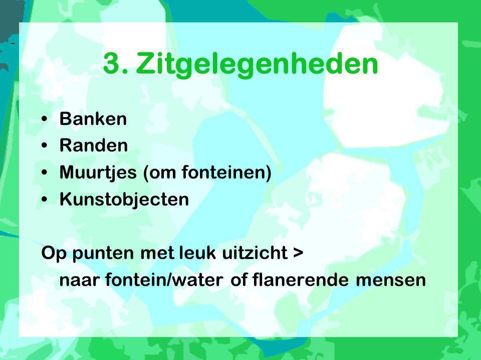3. Zitgelegenheden •Banken •Randen •Muurtjes (om fonteinen) •Kunstobjecten Op punten met leuk uitzicht > naar fontein/water of flanerende mensen