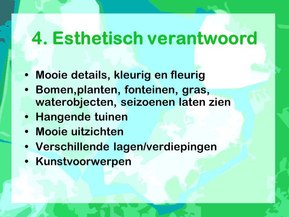 4. Esthetisch verantwoord •Mooie details, kleurig en fleurig •Bomen,planten, fonteinen, gras, waterobjecten, seizoenen laten zien •Hangende tuinen •Mo