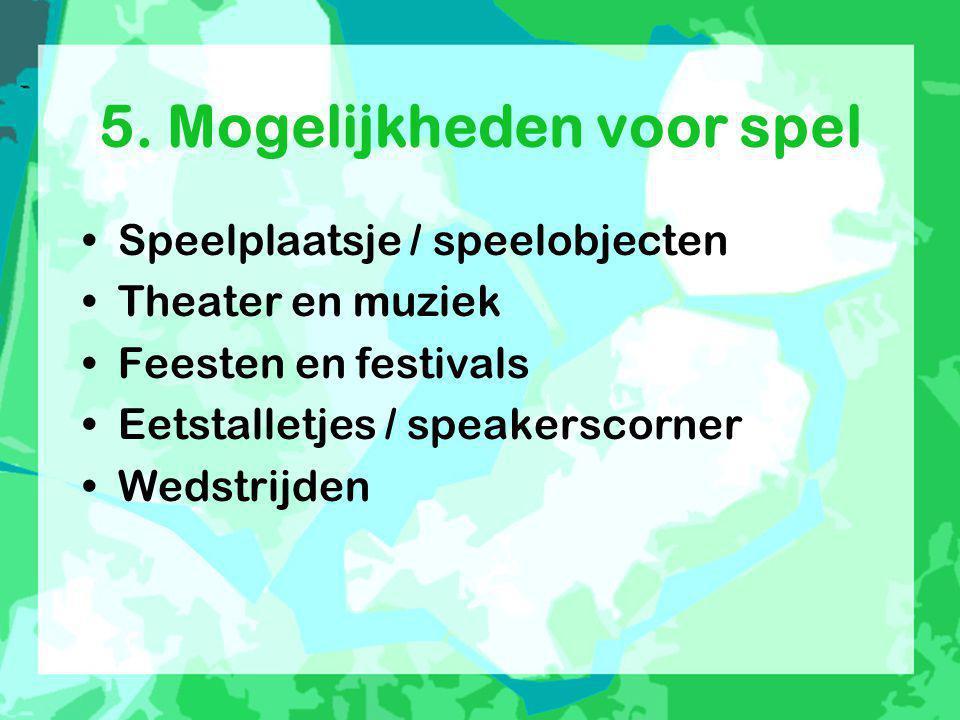 5. Mogelijkheden voor spel •Speelplaatsje / speelobjecten •Theater en muziek •Feesten en festivals •Eetstalletjes / speakerscorner •Wedstrijden