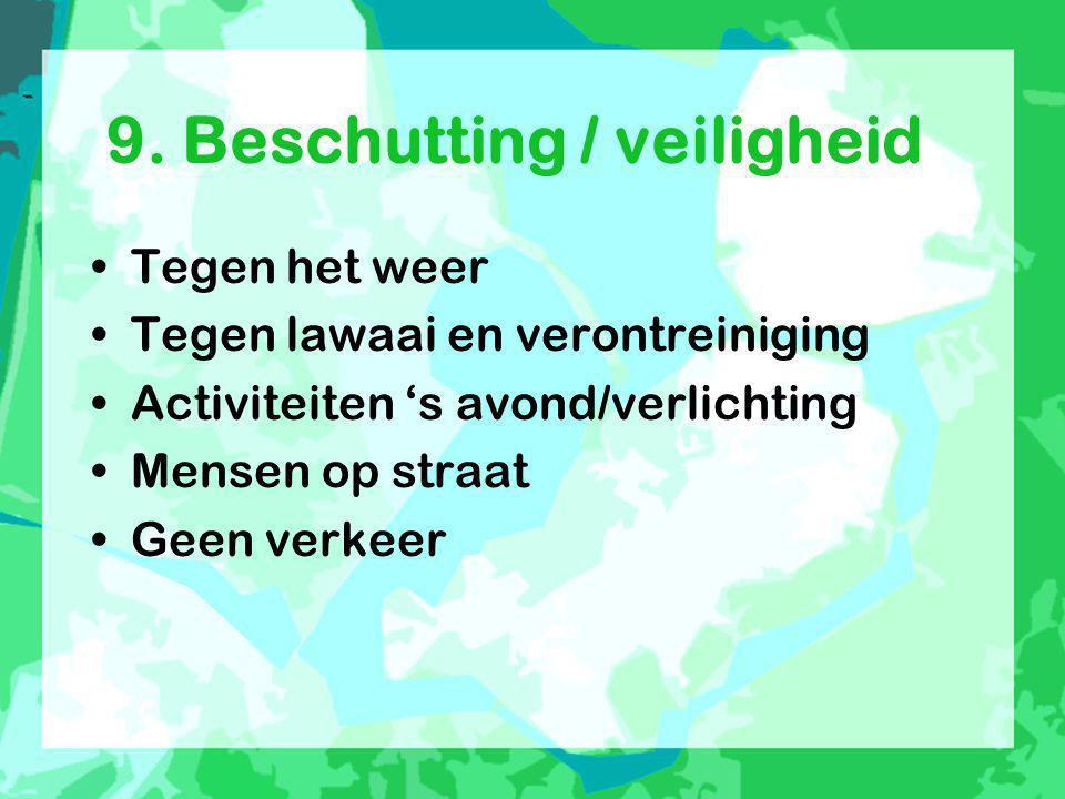 9. Beschutting / veiligheid •Tegen het weer •Tegen lawaai en verontreiniging •Activiteiten 's avond/verlichting •Mensen op straat •Geen verkeer