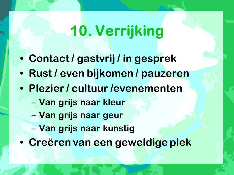 10. Verrijking •Contact / gastvrij / in gesprek •Rust / even bijkomen / pauzeren •Plezier / cultuur /evenementen –Van grijs naar kleur –Van grijs naar